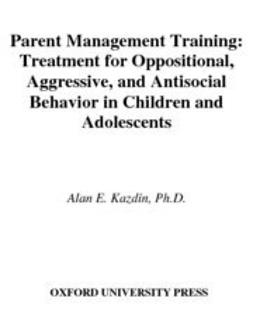 Kazdin, Alan E. - Parent Management Training : Treatment for Oppositional, Aggressive, and Antisocial Behavior in Children and Adolescents, ebook