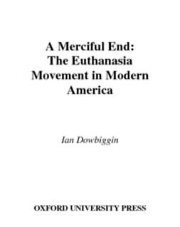 A Merciful End : The Euthanasia Movement in Modern America