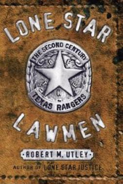 Utley, Robert M. - Lone Star Lawmen: The Second Century of the Texas Rangers, ebook