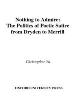 Nothing to Admire : The Politics of Poetic Satire from Dryden to Merrill