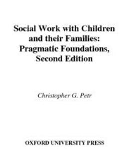 Petr, Christopher G. - Social Work with Children and Their Families : Pragmatic Foundations, ebook