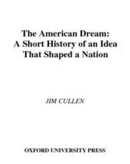 Cullen, Jim - The American Dream : A Short History of an Idea that Shaped a Nation, ebook