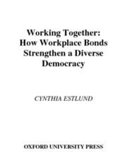 Estlund, Cynthia - Working Together : How Workplace Bonds Strengthen a Diverse Democracy, ebook