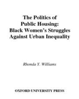 Williams, Rhonda Y. - The Politics of Public Housing : Black Women's Struggles against Urban Inequality, e-bok