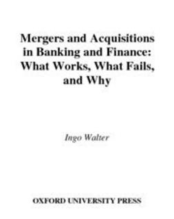 Walter, Ingo - Mergers and Acquisitions in Banking and Finance : What Works, What Fails, and Why, e-kirja