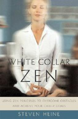Heine, Steven - White Collar Zen : Using Zen Principles to Overcome Obstacles and Achieve Your Career Goals, ebook