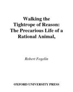 Fogelin, Robert - Walking the Tightrope of Reason : The Precarious Life of a Rational Animal, ebook