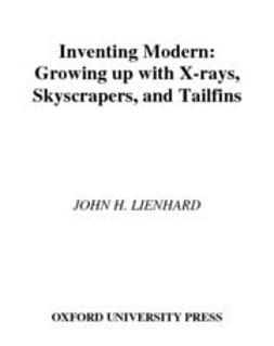 Lienhard, John H. - Inventing Modern : Growing up with X-Rays, Skyscrapers, and Tailfins, ebook