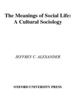 Alexander, Jeffrey C. - The Meanings of Social Life : A Cultural Sociology, ebook