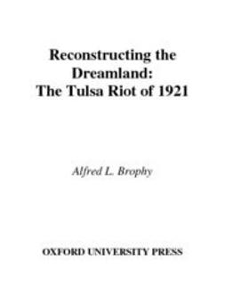 Brophy, Alfred L. - Reconstructing the Dreamland : The Tulsa Riot of 1921: Race, Reparations, and Reconciliation, ebook