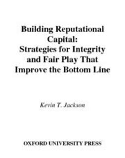 Jackson, Kevin T. - Building Reputational Capital : Strategies for Integrity and Fair Play that Improve the Bottom Line, ebook