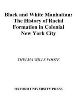 Foote, Thelma Wills - Black and White Manhattan : The History of Racial Formation in Colonial New York City, ebook