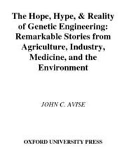 Avise, John C. - The Hope, Hype, and Reality of Genetic Engineering : Remarkable Stories from Agriculture, Industry, Medicine, and the Environment, ebook