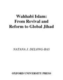 Delong-Bas, Natana J. - Wahhabi Islam : From Revival and Reform to Global Jihad, e-kirja