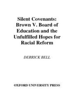 Bell, Derrick - Silent Covenants : Brown v. Board of Education and the Unfulfilled Hopes for Racial Reform, e-kirja