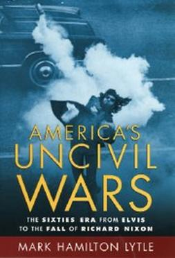 Lytle, Mark Hamilton - America's Uncivil Wars : The Sixties Era from Elvis to the Fall of Richard Nixon, ebook