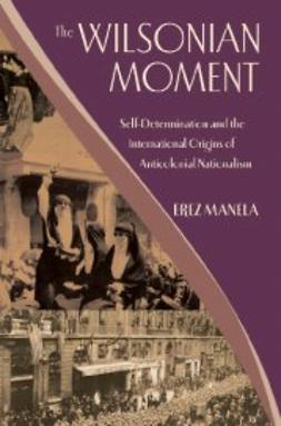 Manela, Erez - The Wilsonian Moment : Self-Determination and the International Origins of Anticolonial Nationalism, ebook