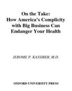 Kassirer, Jerome P. - On the Take : How Medicine's Complicity with Big Business Can Endanger Your Health, ebook