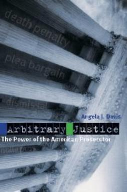 Davis, Angela J. - Arbitrary Justice: The Power of the American Prosecutor, e-kirja