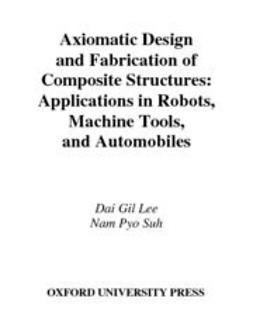 Lee, Dai Gil - Axiomatic Design and Fabrication of Composite Structures : Applications in Robots, Machine Tools, and Automobiles, ebook