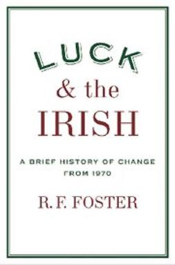Foster, R. F. - Luck and the Irish : A Brief History of Change from 1970, ebook