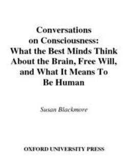 Conversations on Consciousness : What the Best Minds Think about the Brain, Free Will, and What It Means to Be Human