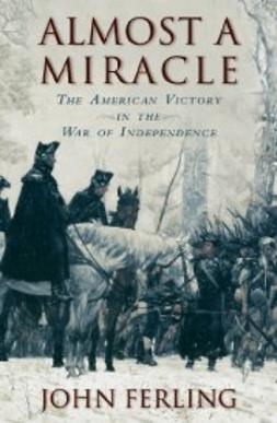 Ferling, John - Almost a Miracle: The American Victory in the War of Independence, ebook