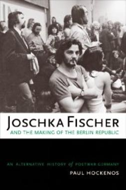 Hockenos, Paul - Joschka Fischer and the Making of the Berlin Republic: An Alternative History of Postwar Germany, ebook