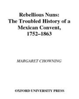 Chowning, Margaret - Rebellious Nuns : The Troubled History of a Mexican Convent, 1752-1863, e-bok