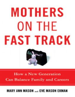 Mason Ekman, Eve - Mothers on the Fast Track: How a New Generation Can Balance Family and Careers, ebook