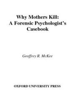 McKee, Geoffrey R. - Why Mothers Kill : A Forensic Psychologist's Casebook, ebook