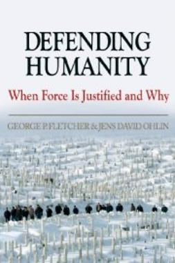 Fletcher, George P. - Defending Humanity: When Force is Justified and Why, ebook