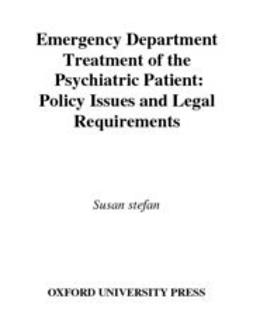 Stefan, Susan - Emergency Department Treatment of the Psychiatric Patient : Policy Issues and Legal Requirements, ebook