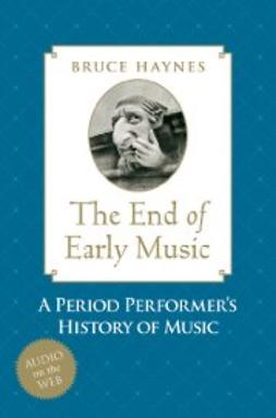 Haynes, Bruce - The End of Early Music: A Period Performer's History of Music for the Twenty-First Century, ebook