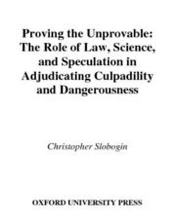 Slobogin, Christopher - Proving the Unprovable : The Role of Law, Science, and Speculation in Adjudicating Culpability and Dangerousness, ebook