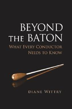 Wittry, Diane - Beyond the Baton : What Every Conductor Needs to Know, e-kirja