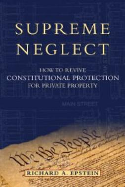 Epstein, Richard A. - Supreme Neglect: How to Revive Constitutional Protection For Private Property, e-kirja