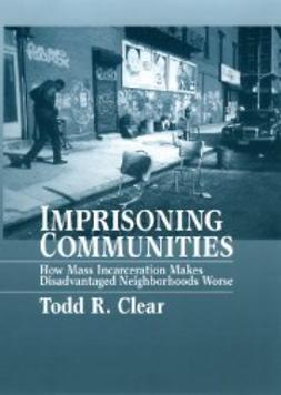 Clear, Todd R. - Imprisoning Communities: How Mass Incarceration Makes Disadvantaged Neighborhoods Worse, ebook