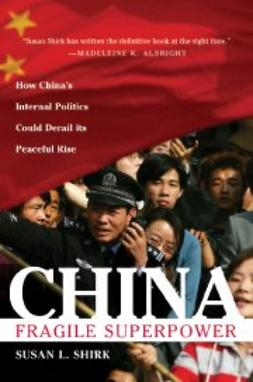 Shirk, Susan L. - China: Fragile Superpower: How China's Internal Politics Could Derail Its Peaceful Rise, ebook
