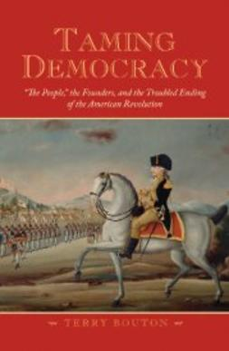 "Bouton, Terry - Taming Democracy: ""The People,"" the Founders, and the Troubled Ending of the American Revolution, ebook"