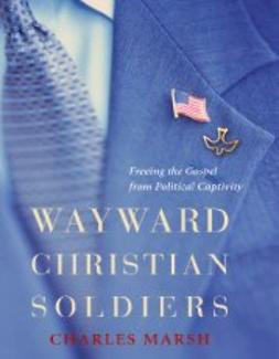 Marsh, Charles - Wayward Christian Soldiers: Freeing the Gospel from Political Captivity, ebook