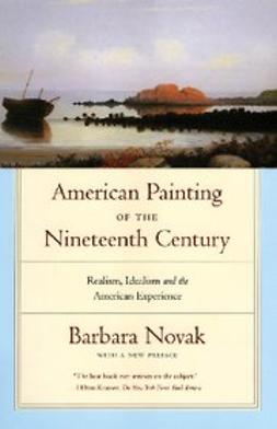 Novak, Barbara - American Painting of the Nineteenth Century : Realism, Idealism, and the American Experience With a New Preface, ebook
