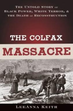 Keith, LeeAnna - The Colfax Massacre: The Untold Story of Black Power, White Terror and the Death of Reconstruction, ebook