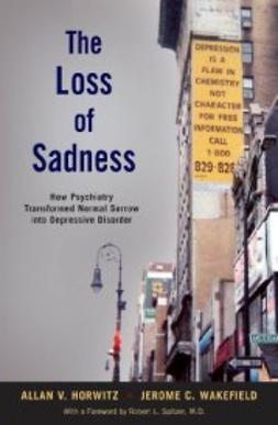 Horwitz, Allan V. - The Loss of Sadness: How Psychiatry Transformed Normal Sorrow into Depressive Disorder, ebook