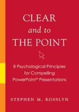 Kosslyn, Stephen M. - Clear and to the Point: 8 Psychological Principles for Compelling PowerPoint Presentations, e-bok