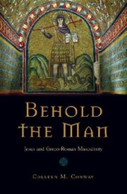 Conway, Colleen - Behold the Man : Jesus and Greco-Roman Masculinity, ebook