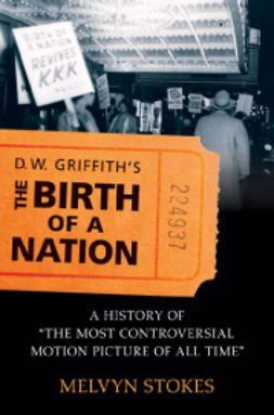 Stokes, Melvyn - D.W. Griffith's The Birth of a Nation: A History of the Most Controversial Motion Picture of All Time, ebook