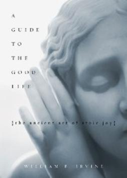 Irvine, William B - A Guide to the Good Life : The Ancient Art of Stoic Joy, ebook