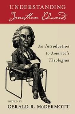 , McDermott, Gerald R - Understanding Jonathan Edwards An Introduction to America's Theologian, ebook