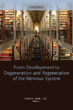 , PhD, Charles E. Ribak - From Development to Degeneration and Regeneration of the Nervous System, ebook